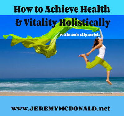 How to Achieve Health & Vitality Holistically – With: Bob Gilpatrick