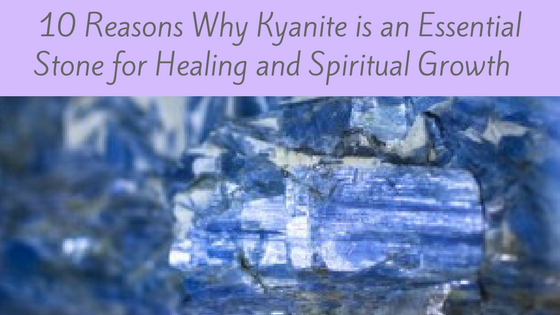 10 Reasons Why Kyanite is an Essential Stone for Healing and Spiritual Growth