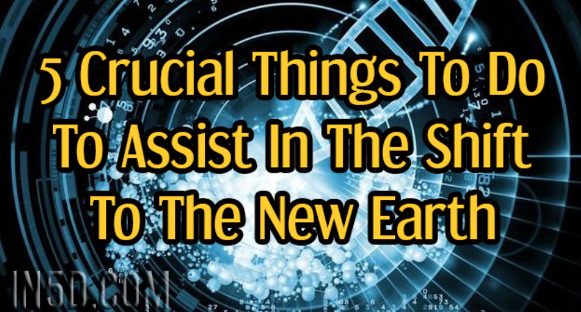 5 Crucial Things To Do To Assist In The Shift To The New Earth