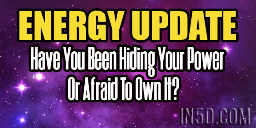 Energy Update – Have You Been Hiding Your Power Or Afraid To Own It?