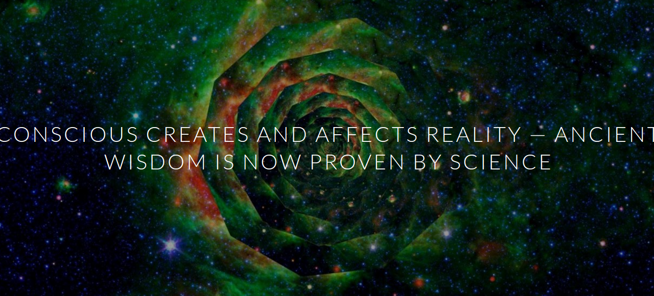 CONSCIOUS CREATES AND AFFECTS REALITY — ANCIENT WISDOM IS NOW PROVEN BY SCIENCE