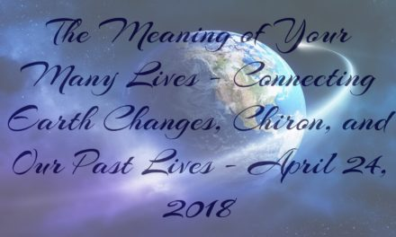 The Meaning of Your Many Lives: Connecting Earth Changes, Chiron, and Our Past Lives – April 24, 2018