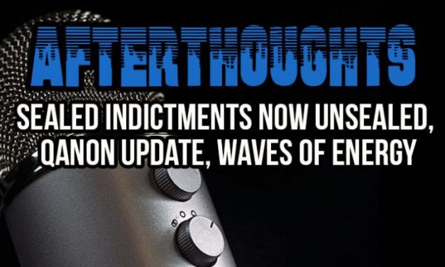Afterthoughts – Gregg Prescott Ep. #17- Sealed Indictments NOW UNSEALED, Q Update, Waves of Energy