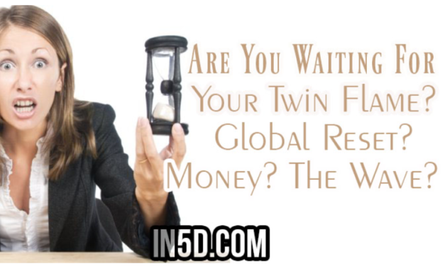 Are You Waiting For Your Twin Flame? Global Reset? Money? The Wave?