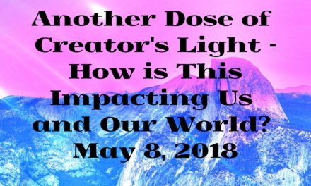 Another Dose of Creator's Light – How is This Impacting Us and Our World? May 8, 2018 [VIDEO]