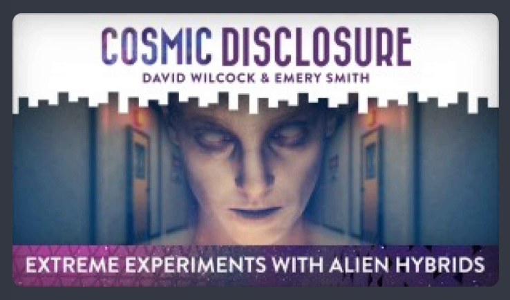 COSMIC DISCLOSURE: EXTREME EXPERIMENTS WITH ALIEN HYBRIDS