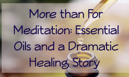 More than For Meditation: Essential Oils and a Dramatic Healing Story [VIDEO]
