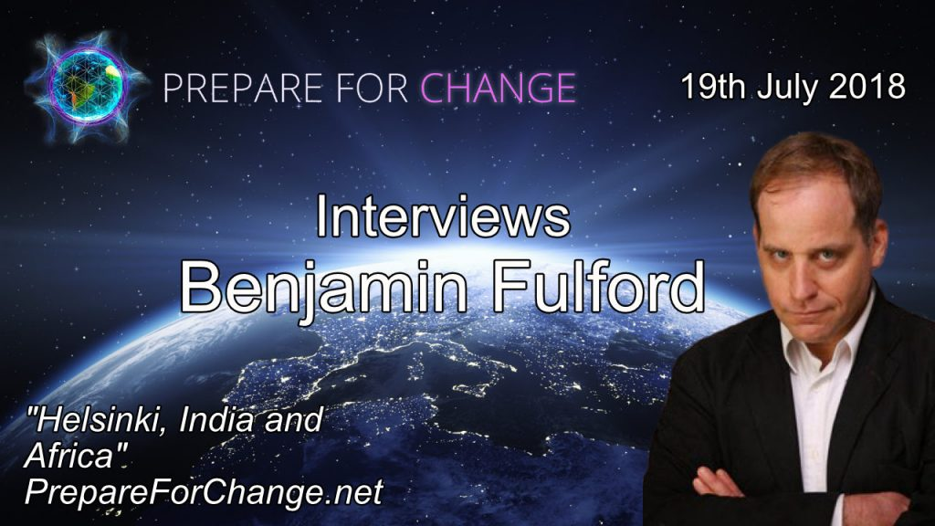 Benjamin Fulford Talks: Helsinki, India and Africa. Interview July 19, 2018 with Prepare For Change