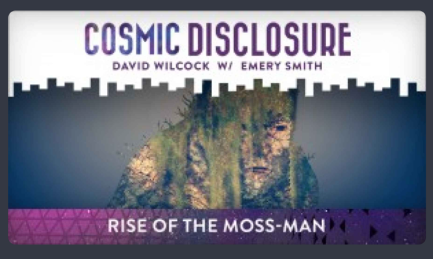 COSMIC DISCLOSURE: RISE OF THE MOSS-MAN