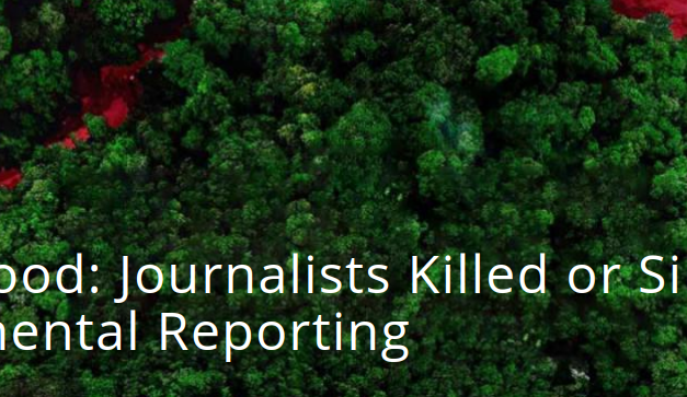 Green Blood: Journalists Killed or Silenced for Environmental Reporting