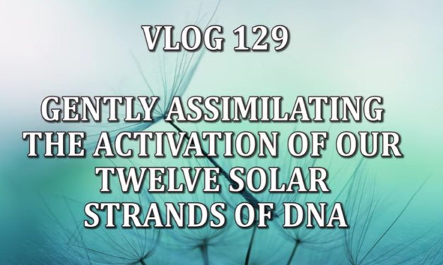 VLOG 129 – GENTLY ASSIMILATING THE ACTIVATION OF OUR TWELVE SOLAR STRANDS OF DNA [VIDEO]